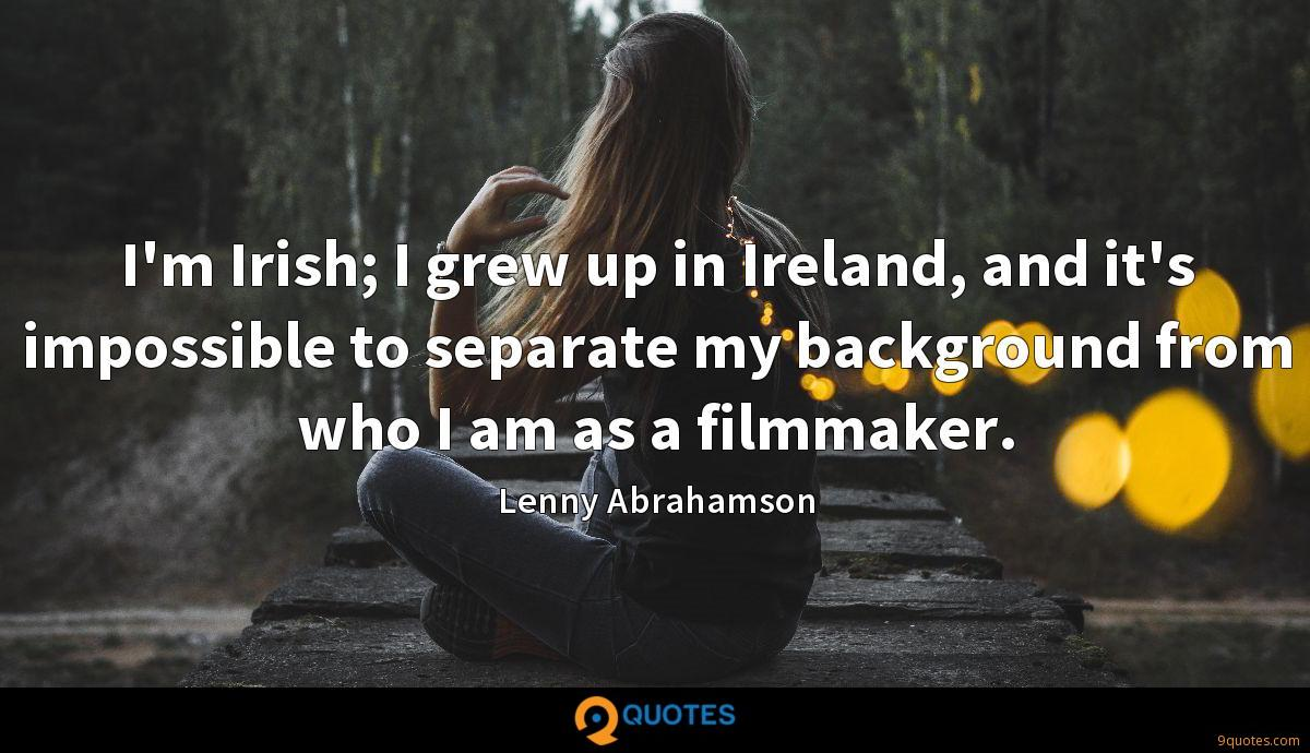 I'm Irish; I grew up in Ireland, and it's impossible to separate my background from who I am as a filmmaker.