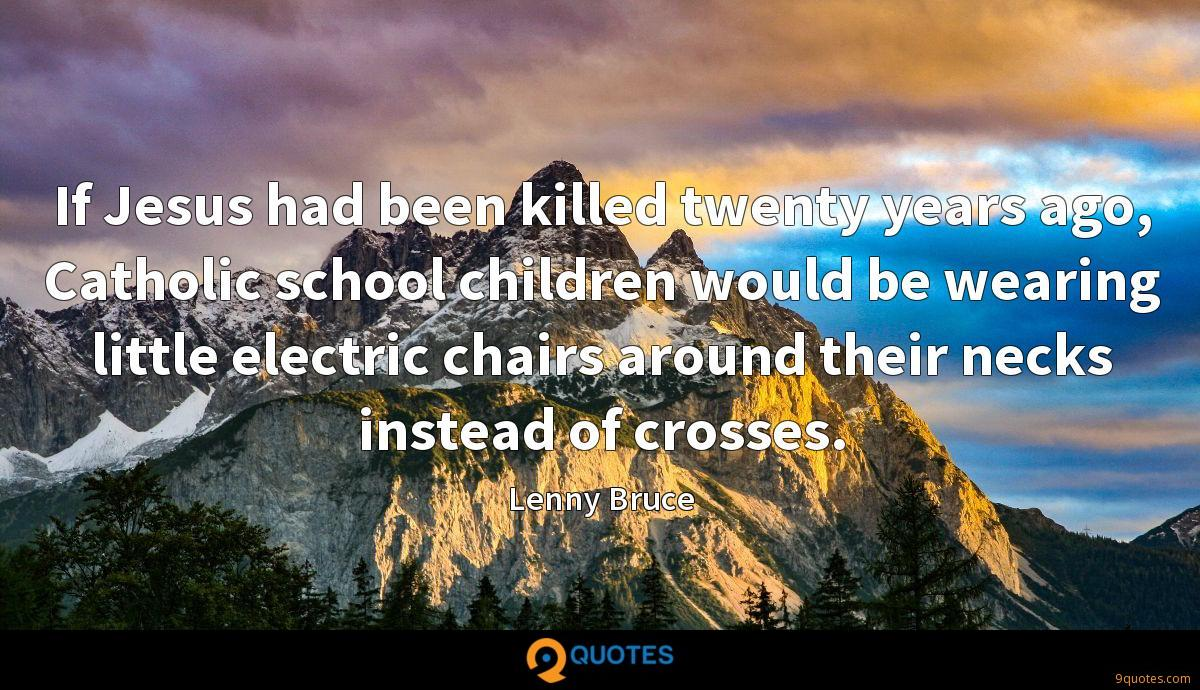 If Jesus had been killed twenty years ago, Catholic school children would be wearing little electric chairs around their necks instead of crosses.