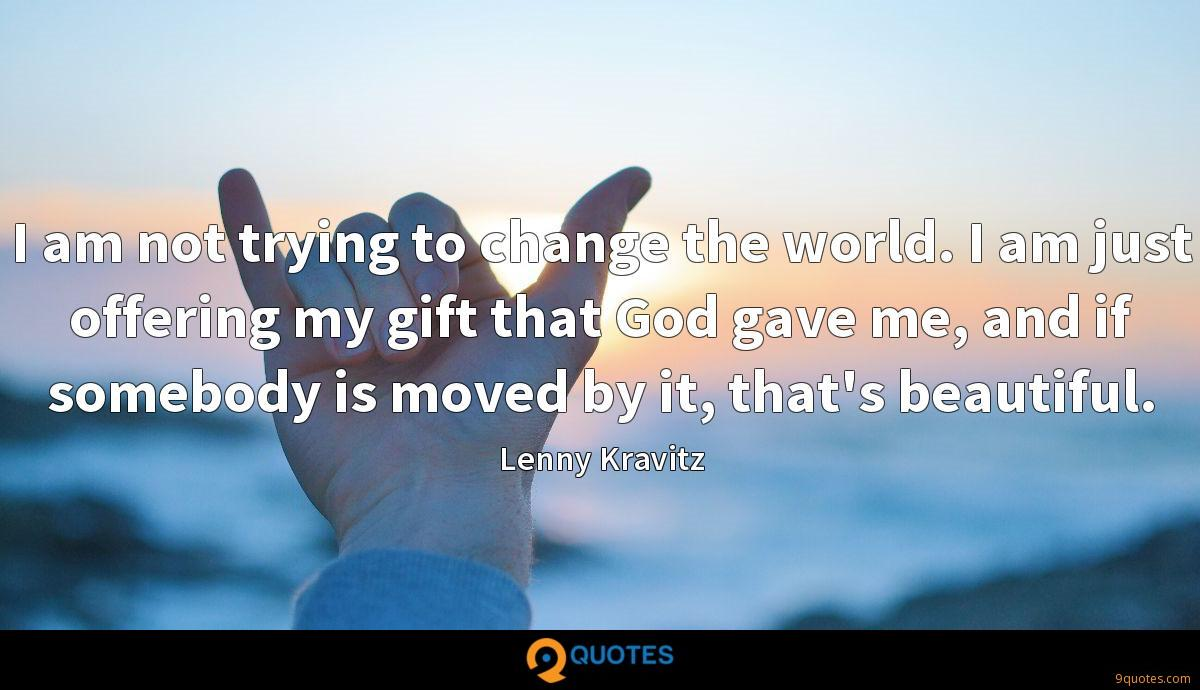 I am not trying to change the world. I am just offering my gift that God gave me, and if somebody is moved by it, that's beautiful.