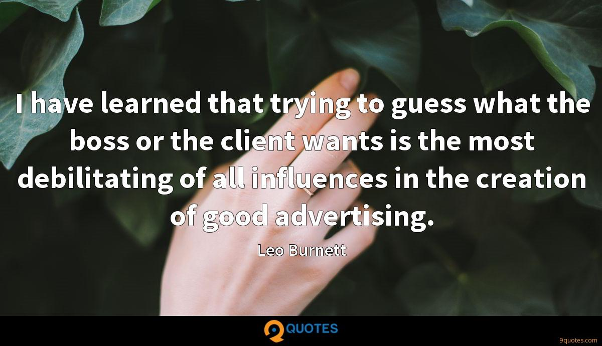 I have learned that trying to guess what the boss or the client wants is the most debilitating of all influences in the creation of good advertising.