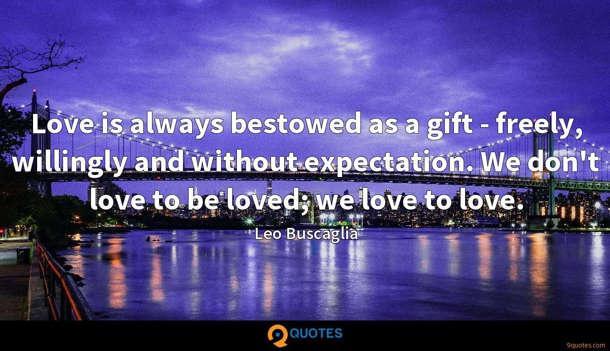 Love is always bestowed as a gift - freely, willingly and without expectation. We don't love to be loved; we love to love.