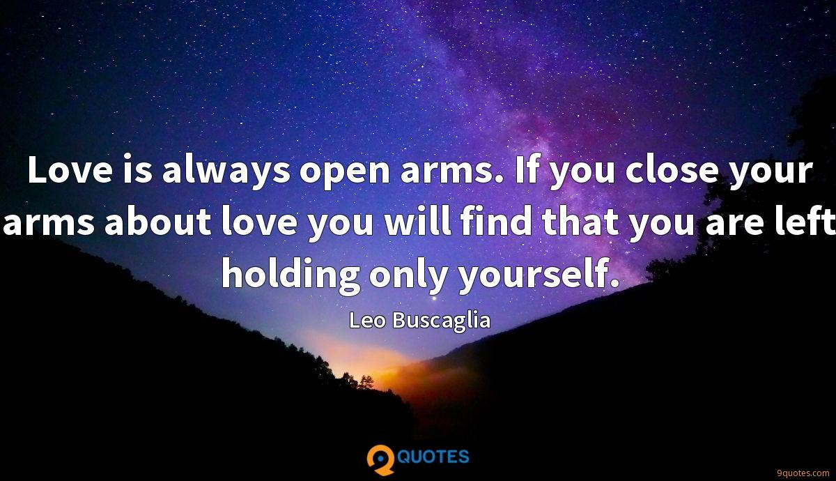 Love is always open arms. If you close your arms about love you will find that you are left holding only yourself.