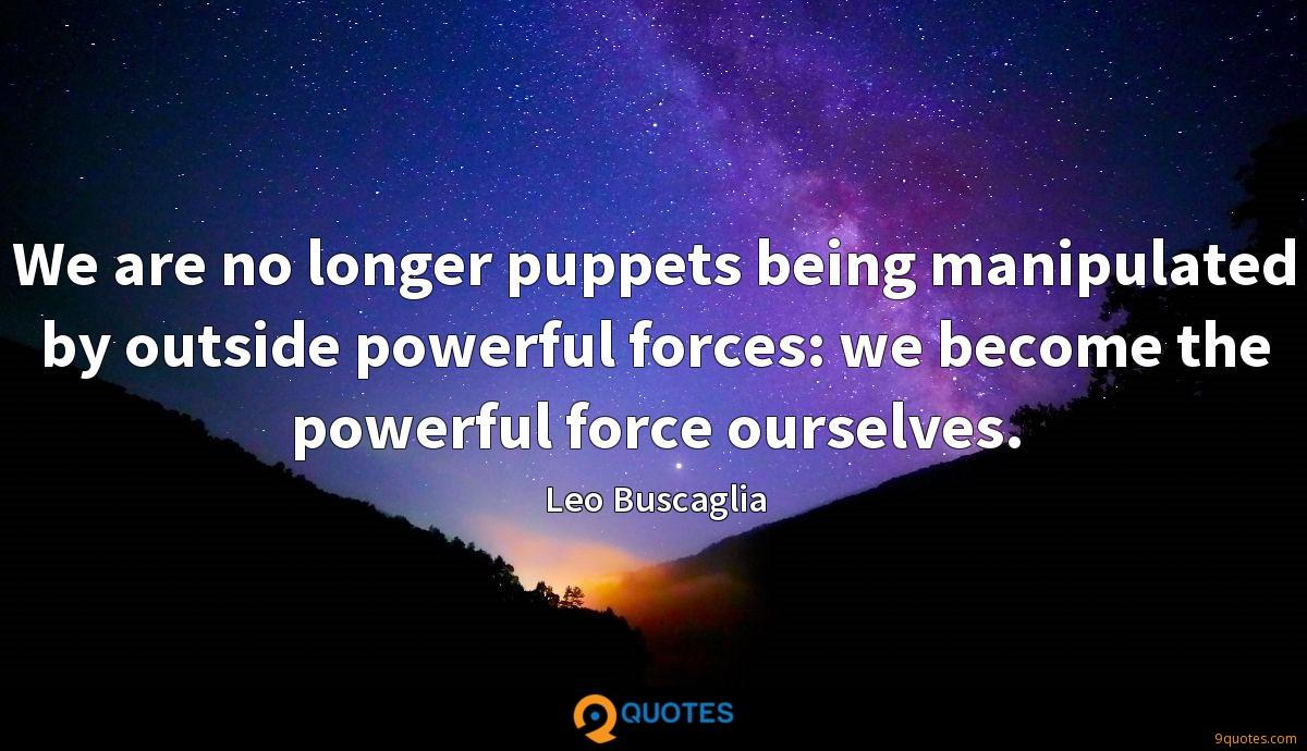 We are no longer puppets being manipulated by outside powerful forces: we become the powerful force ourselves.