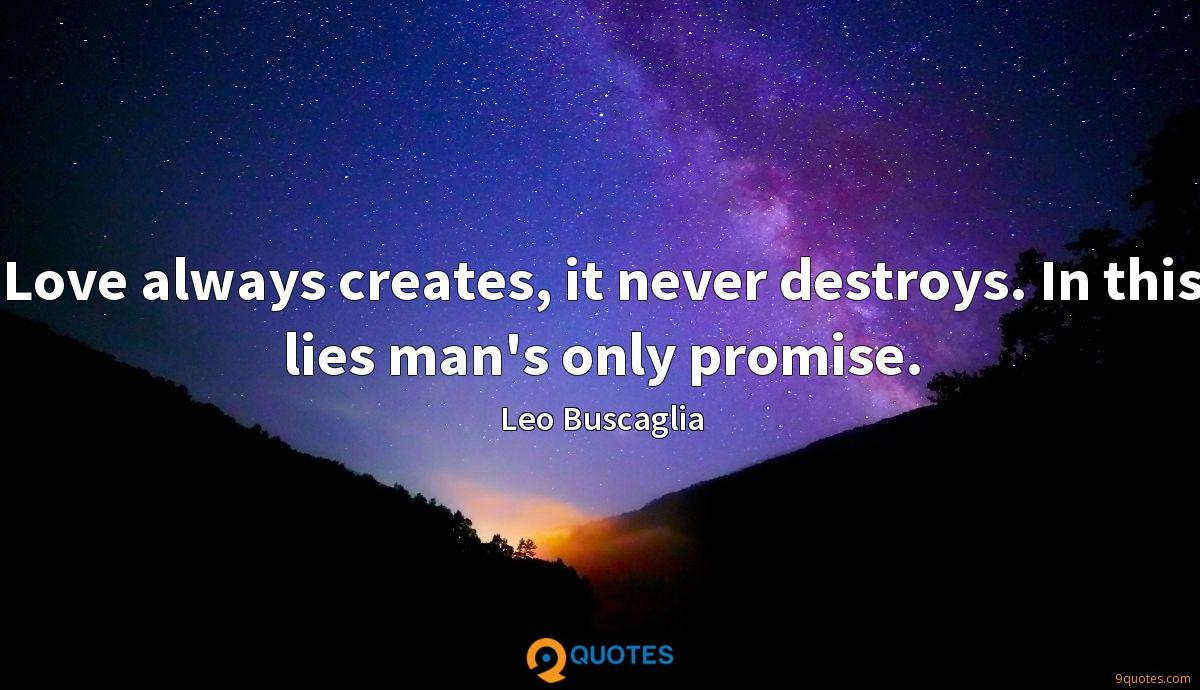 Love always creates, it never destroys. In this lies man's only promise.