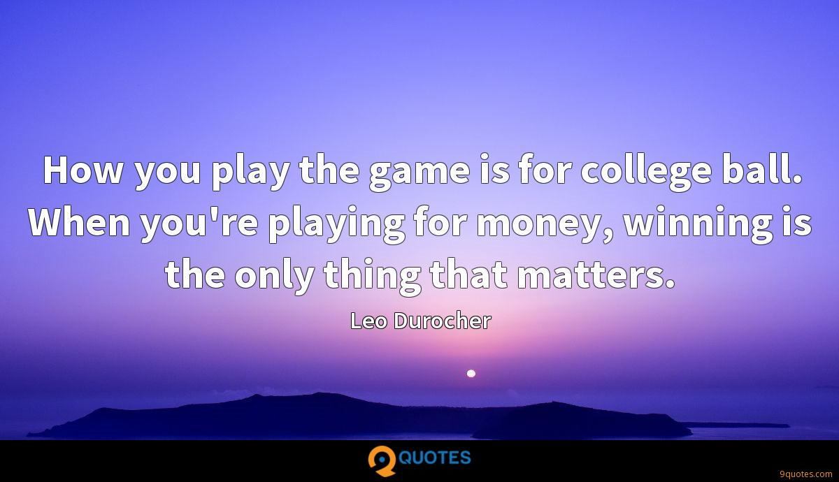 How you play the game is for college ball. When you're playing for money, winning is the only thing that matters.