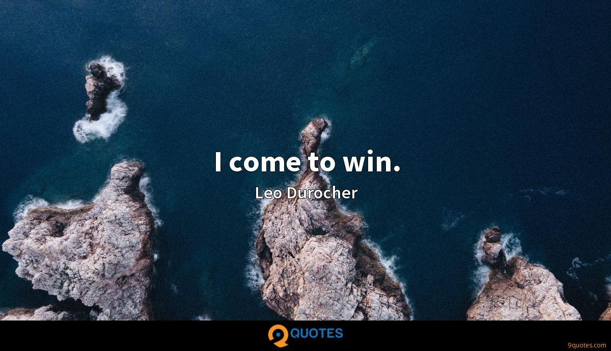 I come to win.