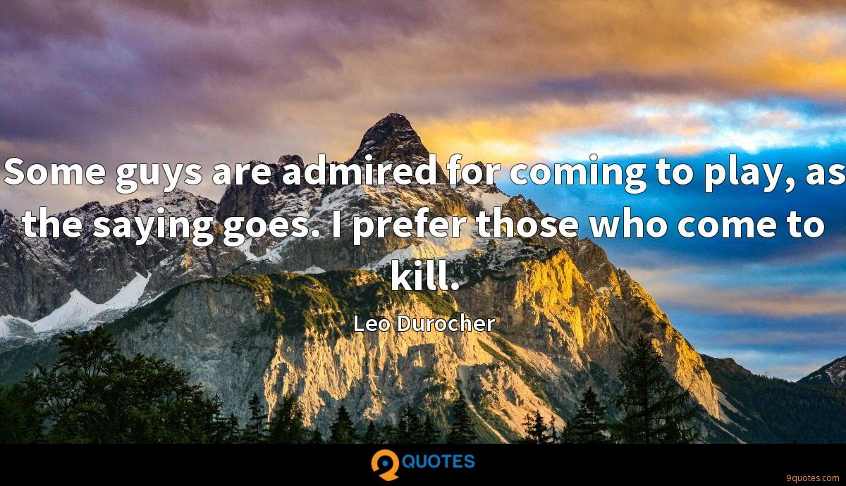 Some guys are admired for coming to play, as the saying goes. I prefer those who come to kill.