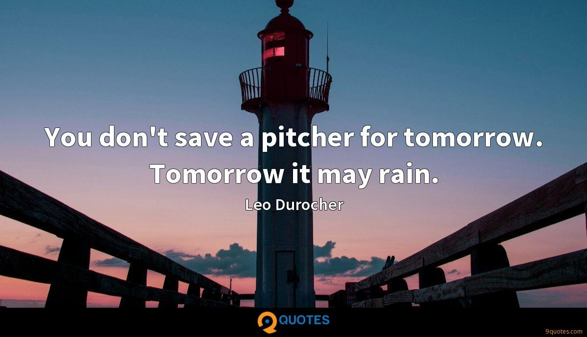 You don't save a pitcher for tomorrow. Tomorrow it may rain.