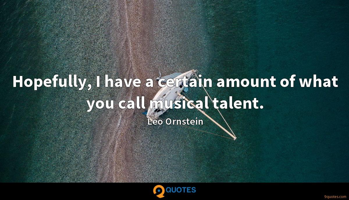 Hopefully, I have a certain amount of what you call musical talent.