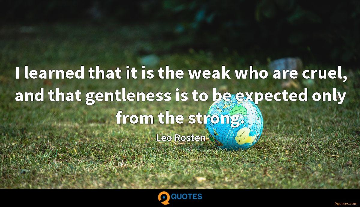 I learned that it is the weak who are cruel, and that gentleness is to be expected only from the strong.