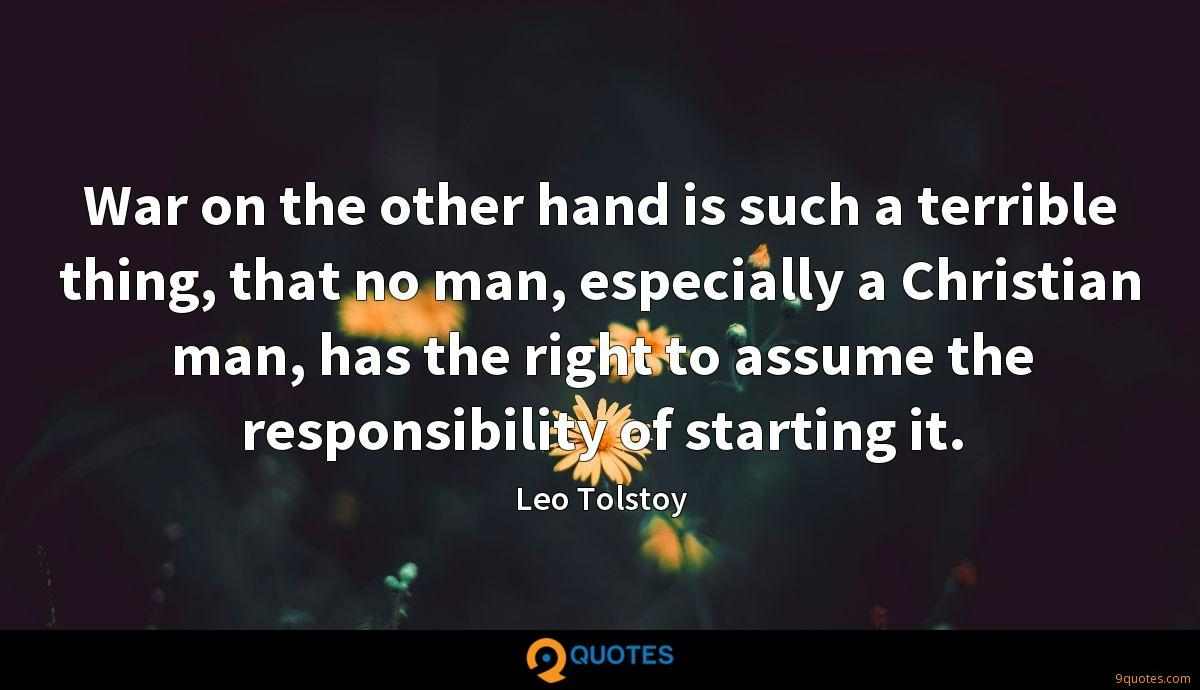 War on the other hand is such a terrible thing, that no man, especially a Christian man, has the right to assume the responsibility of starting it.