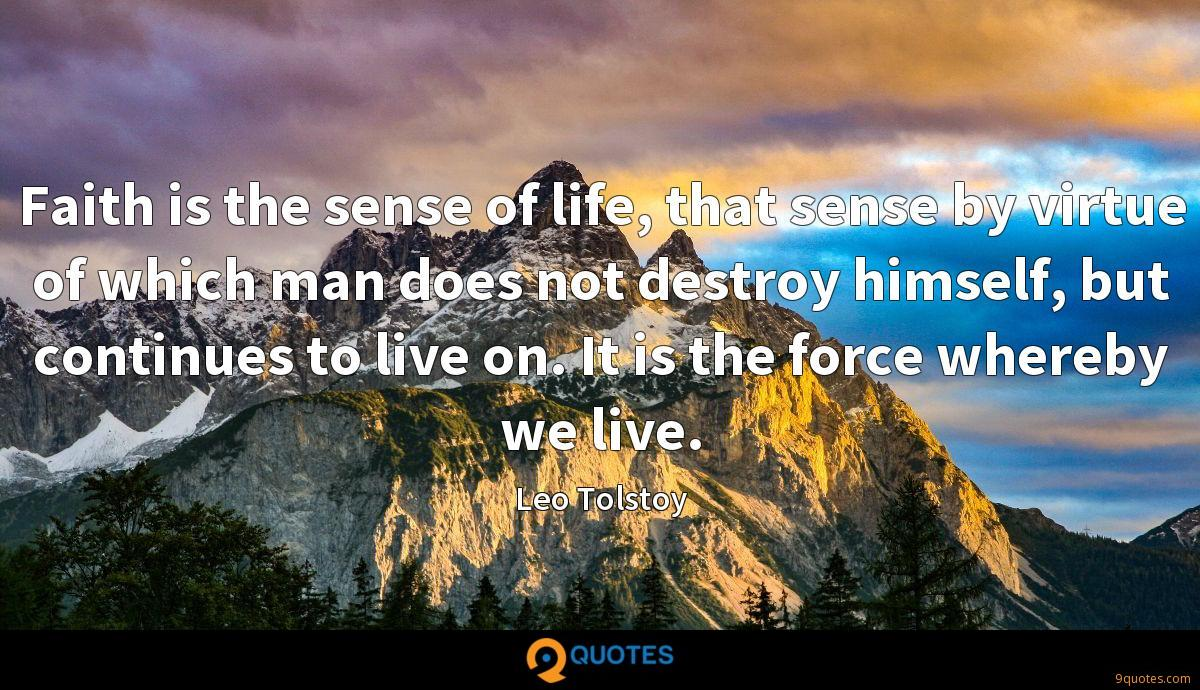 Faith is the sense of life, that sense by virtue of which man does not destroy himself, but continues to live on. It is the force whereby we live.