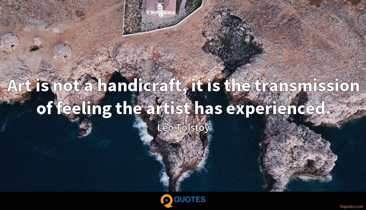 Art is not a handicraft, it is the transmission of feeling the artist has experienced.