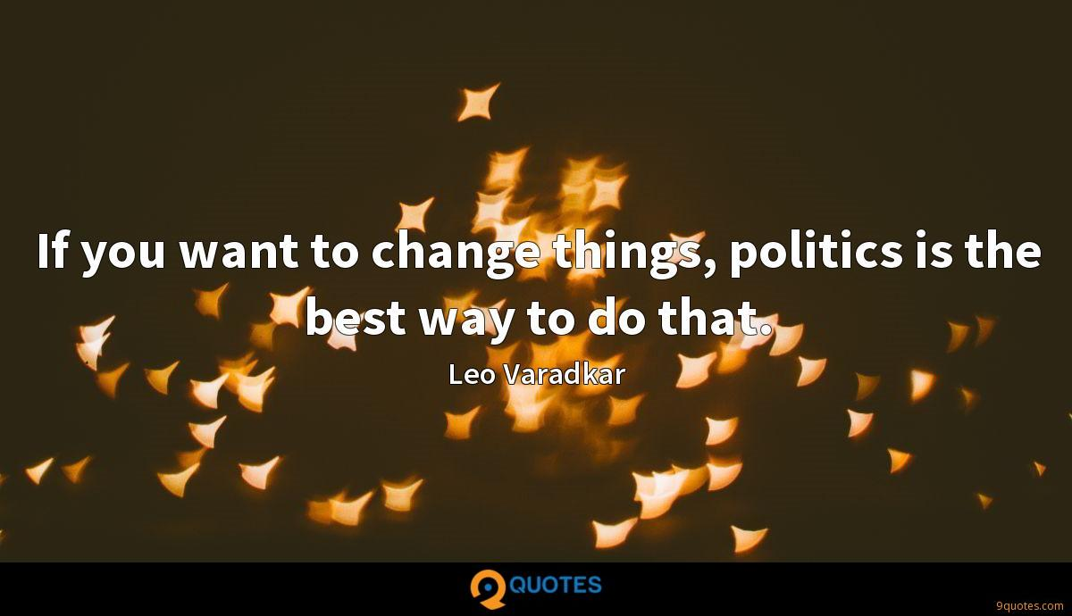 If you want to change things, politics is the best way to do that.