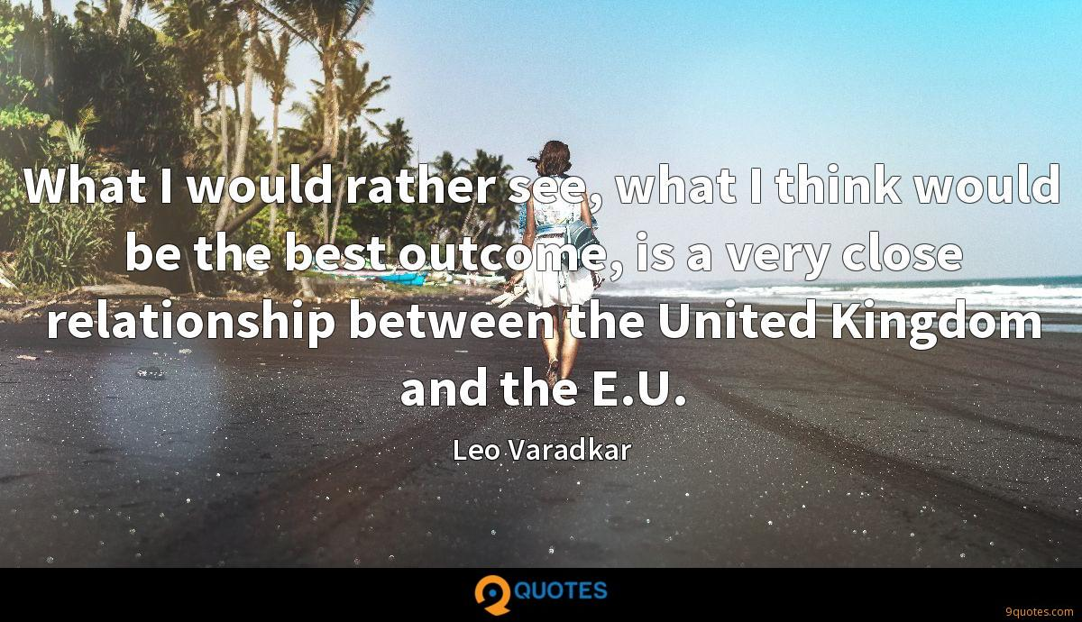 What I would rather see, what I think would be the best outcome, is a very close relationship between the United Kingdom and the E.U.