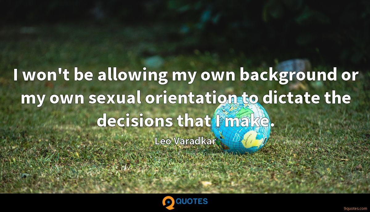 I won't be allowing my own background or my own sexual orientation to dictate the decisions that I make.