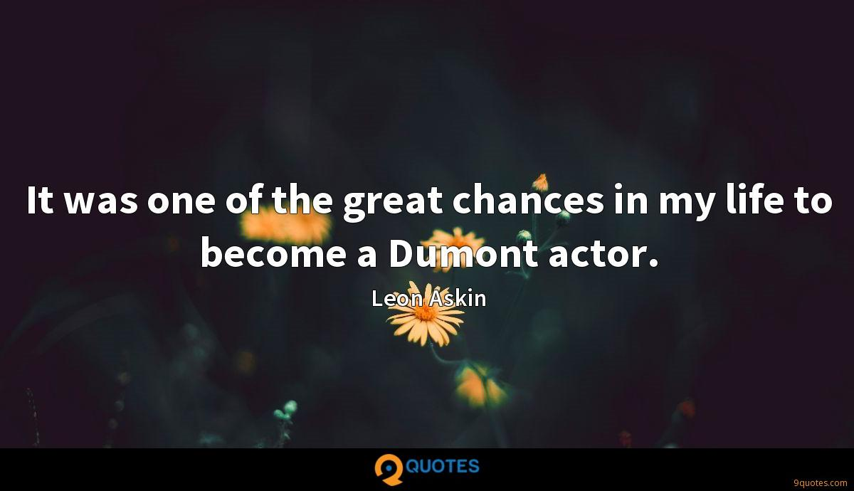It was one of the great chances in my life to become a Dumont actor.
