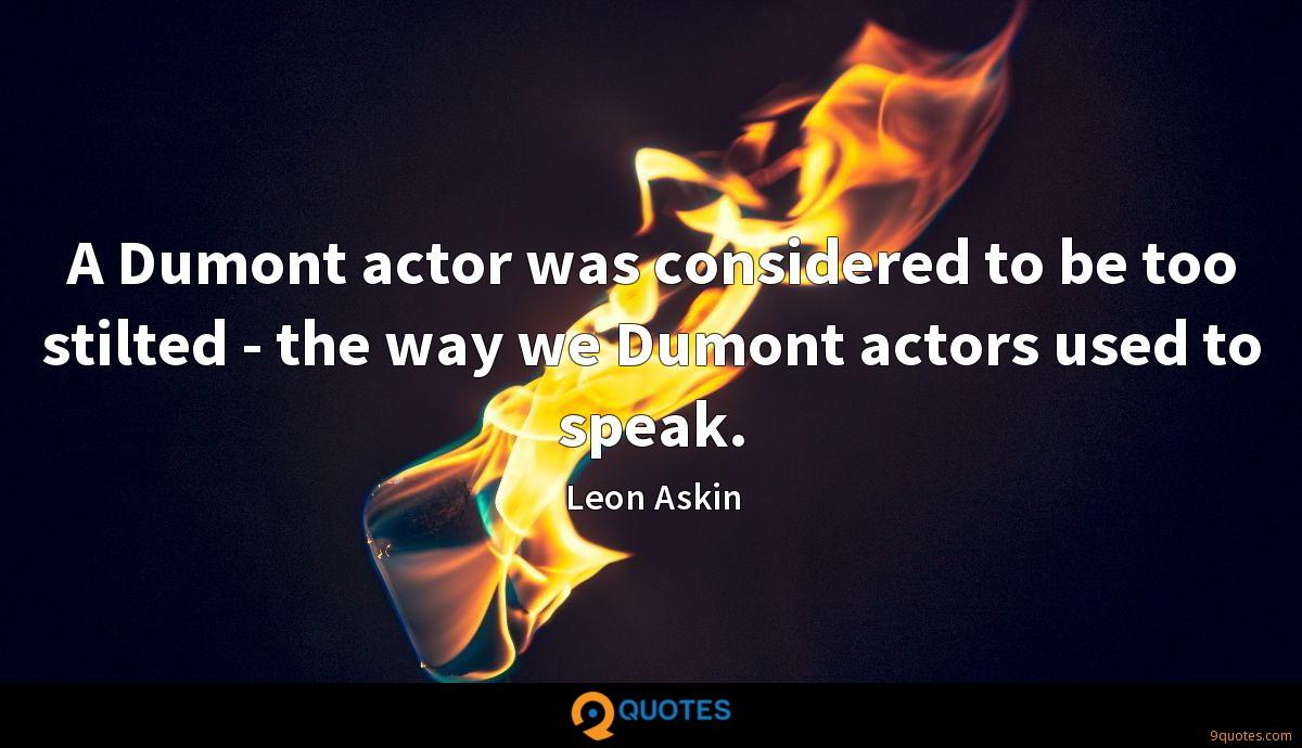 A Dumont actor was considered to be too stilted - the way we Dumont actors used to speak.