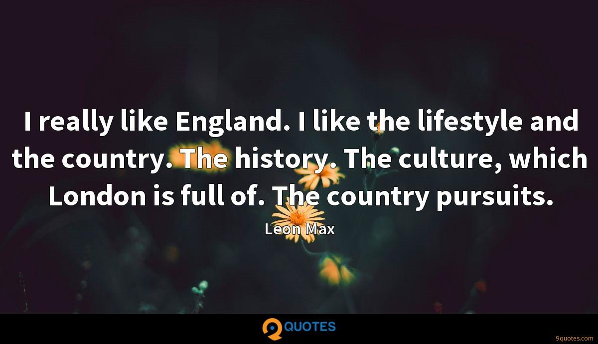I really like England. I like the lifestyle and the country. The history. The culture, which London is full of. The country pursuits.