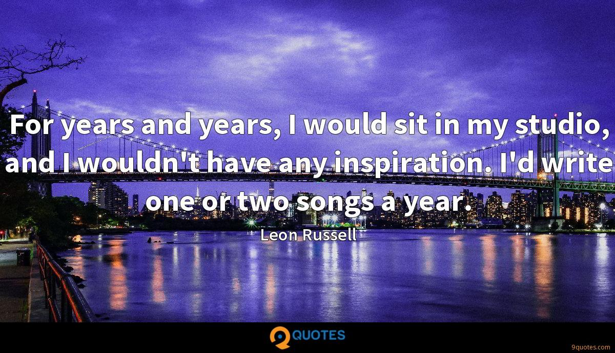 For years and years, I would sit in my studio, and I wouldn't have any inspiration. I'd write one or two songs a year.