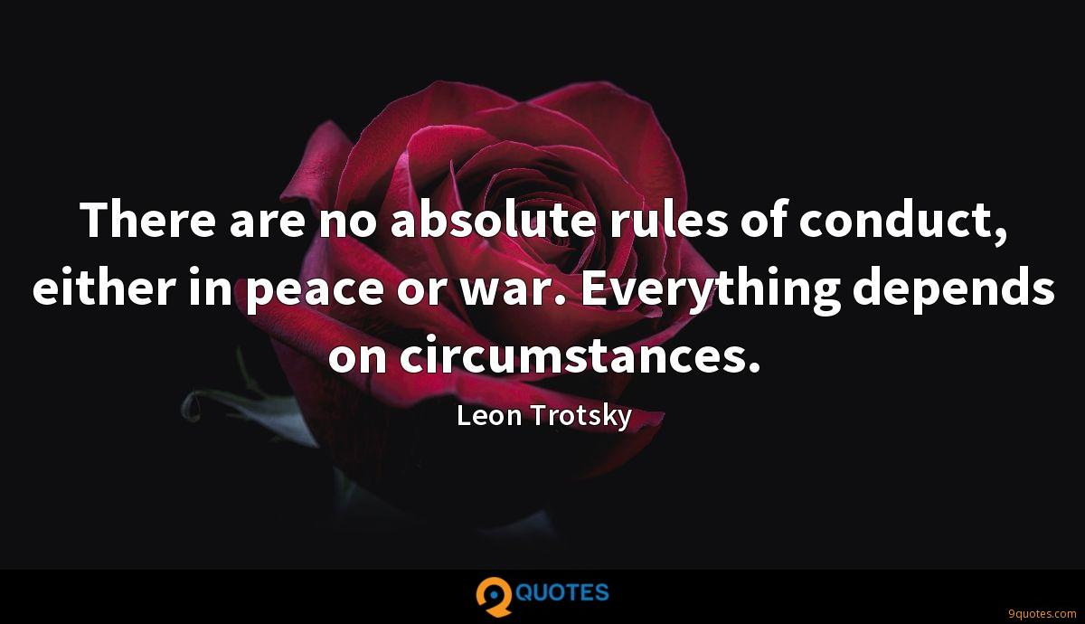 There are no absolute rules of conduct, either in peace or war. Everything depends on circumstances.