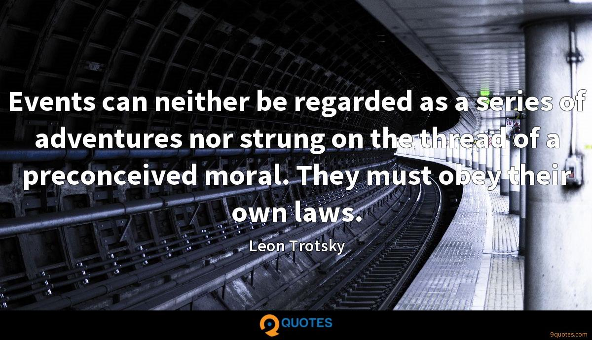 Events can neither be regarded as a series of adventures nor strung on the thread of a preconceived moral. They must obey their own laws.