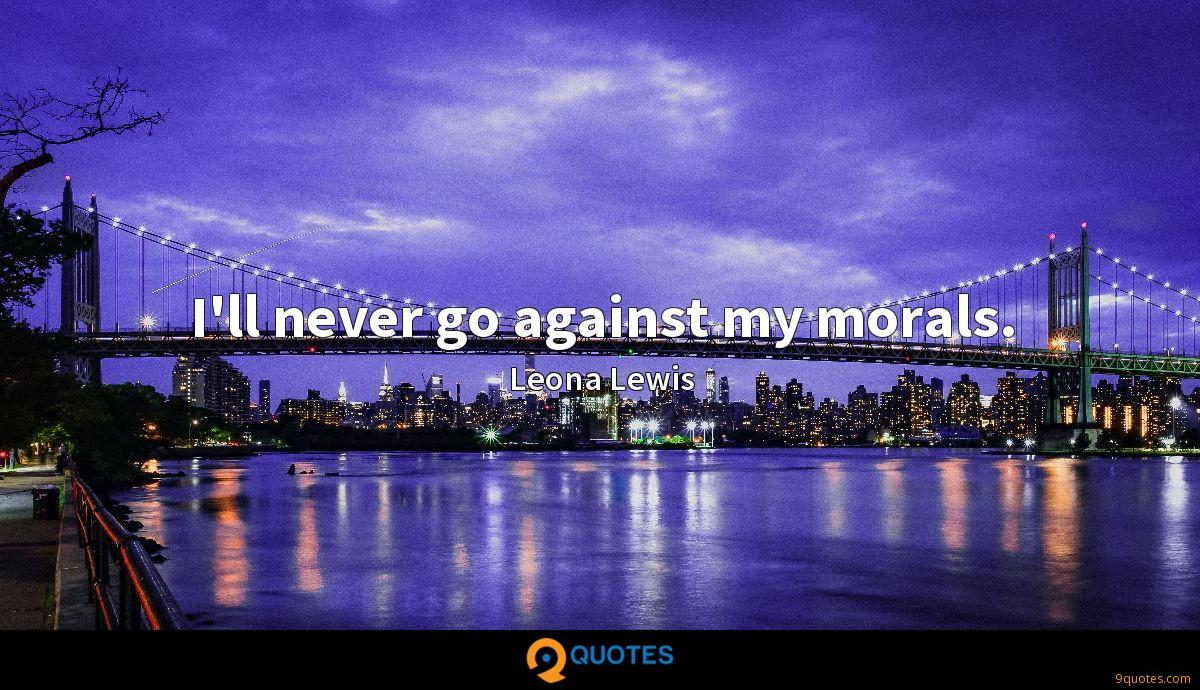 I'll never go against my morals.