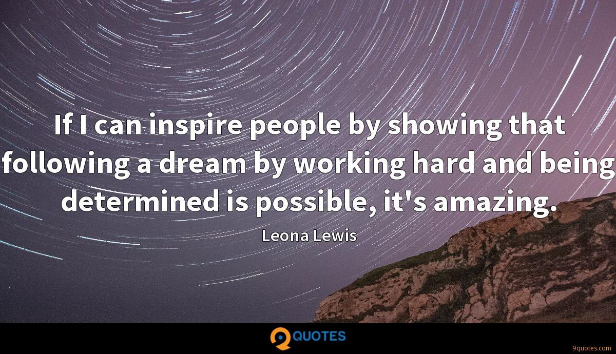 If I can inspire people by showing that following a dream by working hard and being determined is possible, it's amazing.