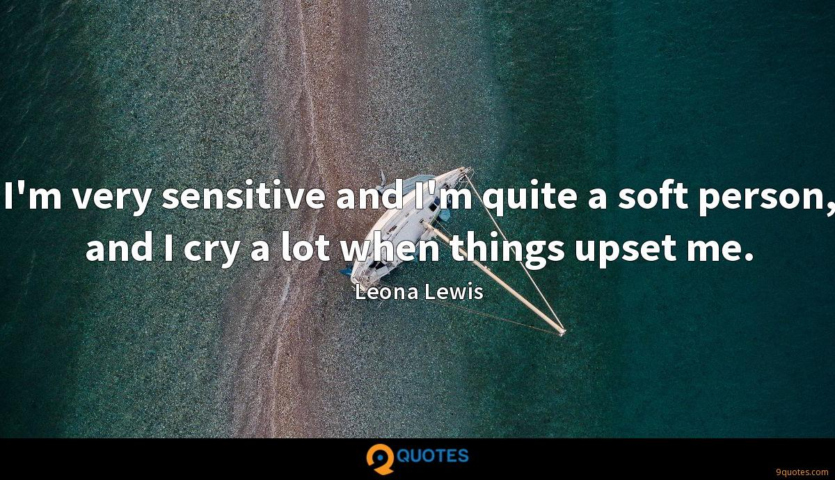 I'm very sensitive and I'm quite a soft person, and I cry a lot when things upset me.