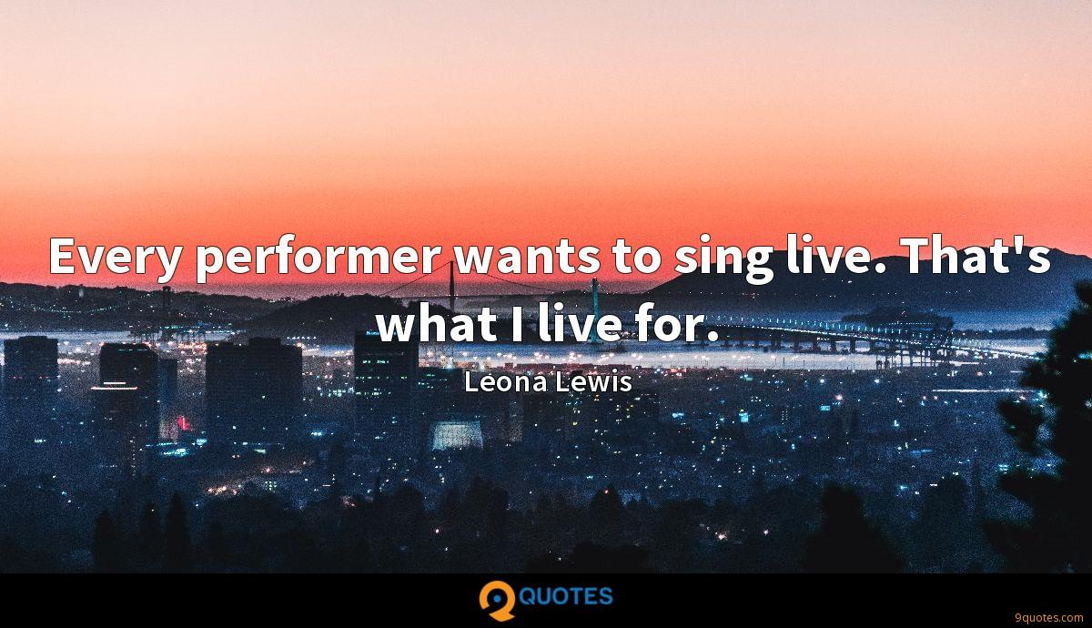 Every performer wants to sing live. That's what I live for.