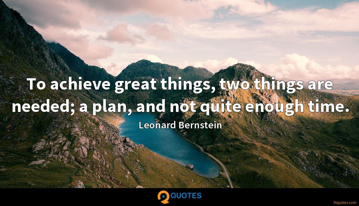 To achieve great things, two things are needed; a plan, and not quite enough time.