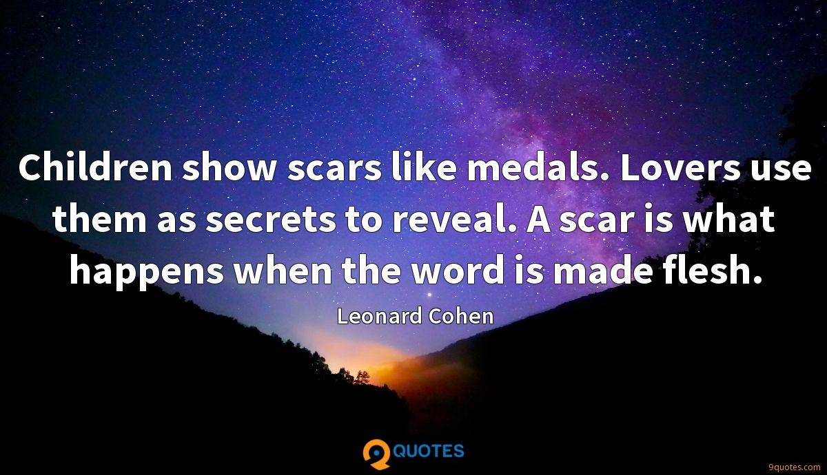 Children show scars like medals. Lovers use them as secrets to reveal. A scar is what happens when the word is made flesh.