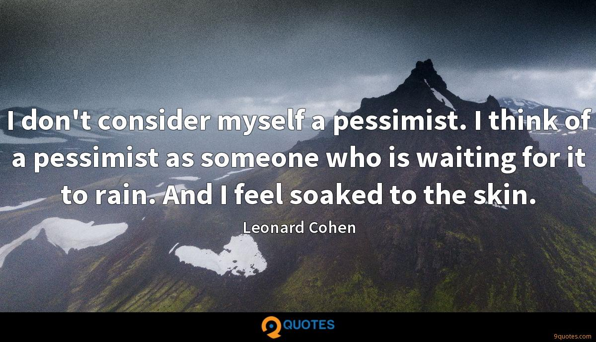 I don't consider myself a pessimist. I think of a pessimist as someone who is waiting for it to rain. And I feel soaked to the skin.