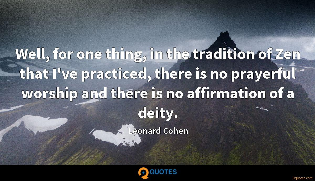 Well, for one thing, in the tradition of Zen that I've practiced, there is no prayerful worship and there is no affirmation of a deity.
