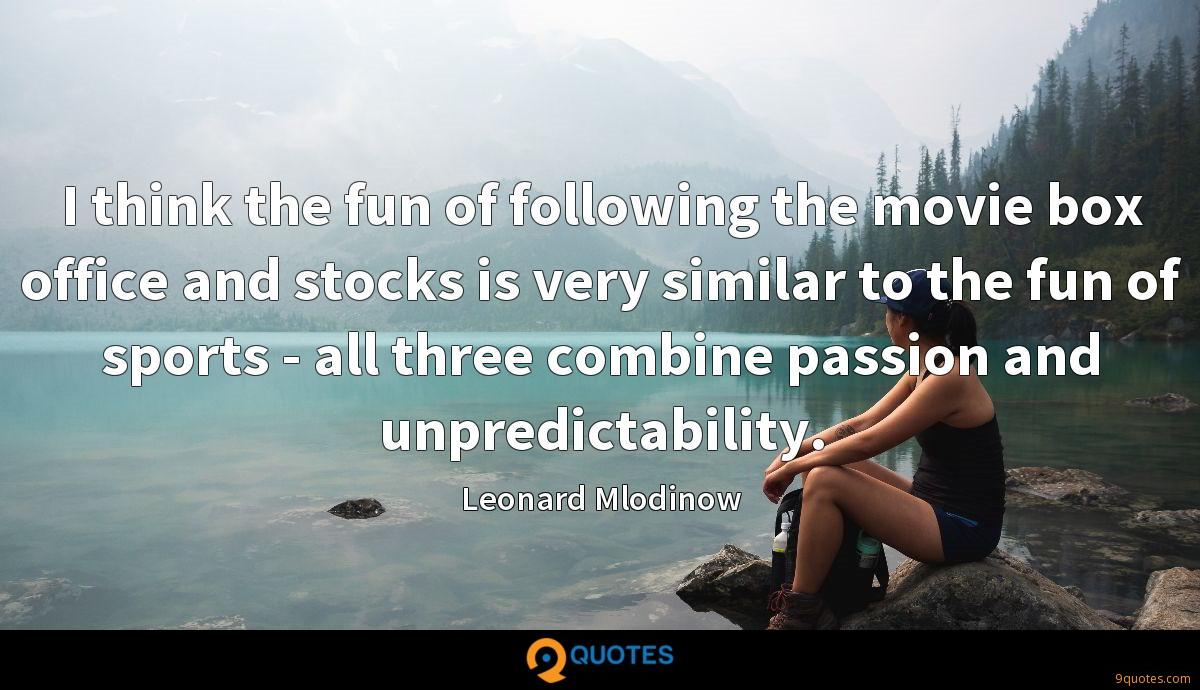 I think the fun of following the movie box office and stocks is very similar to the fun of sports - all three combine passion and unpredictability.