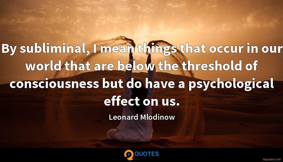 By subliminal, I mean things that occur in our world that are below the threshold of consciousness but do have a psychological effect on us.