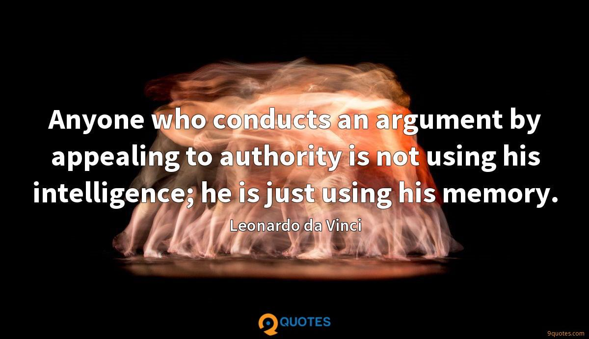 Anyone who conducts an argument by appealing to authority is not using his intelligence; he is just using his memory.