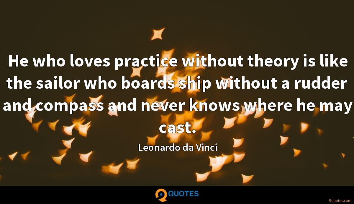 He who loves practice without theory is like the sailor who boards ship without a rudder and compass and never knows where he may cast.