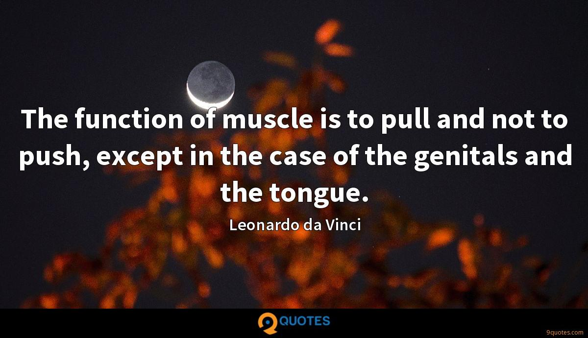 The function of muscle is to pull and not to push, except in the case of the genitals and the tongue.
