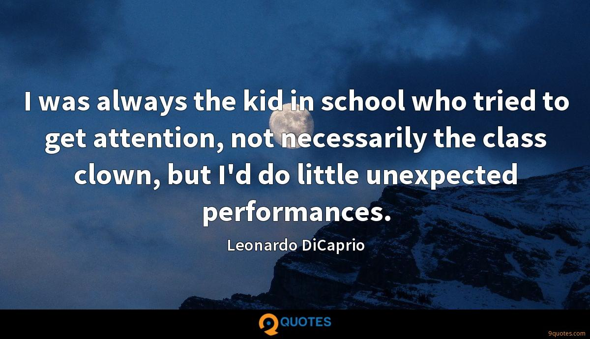I was always the kid in school who tried to get attention, not necessarily the class clown, but I'd do little unexpected performances.