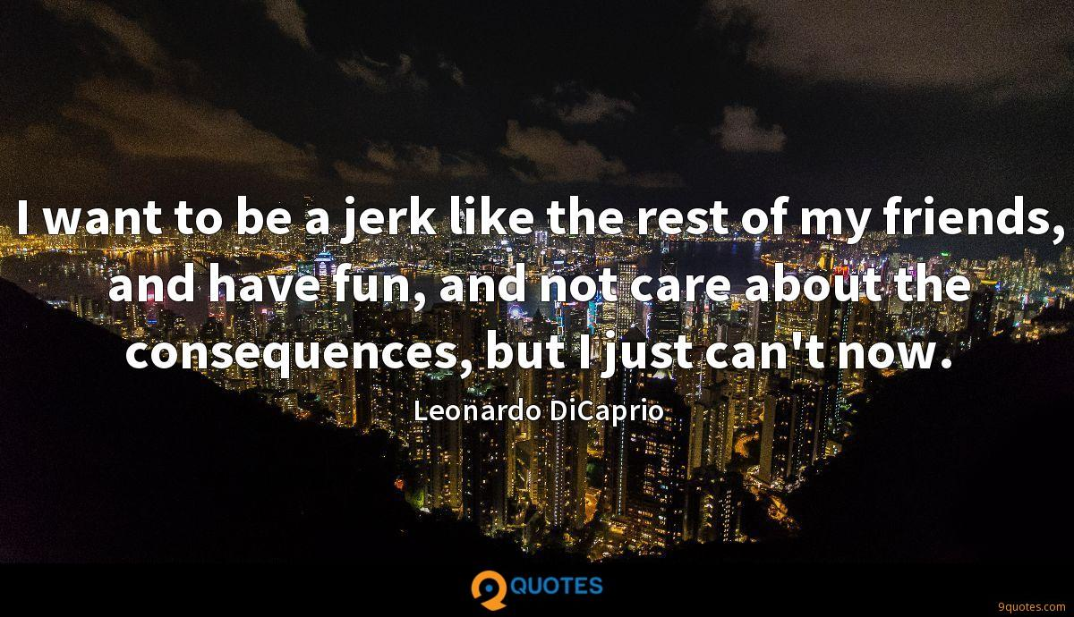 I want to be a jerk like the rest of my friends, and have fun, and not care about the consequences, but I just can't now.