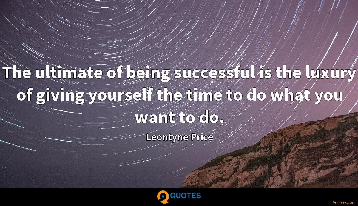 The ultimate of being successful is the luxury of giving yourself the time to do what you want to do.