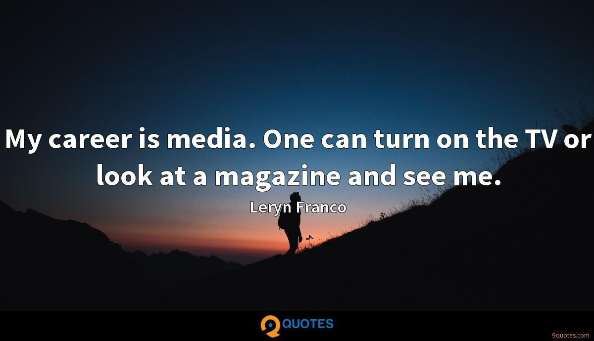 My career is media. One can turn on the TV or look at a magazine and see me.
