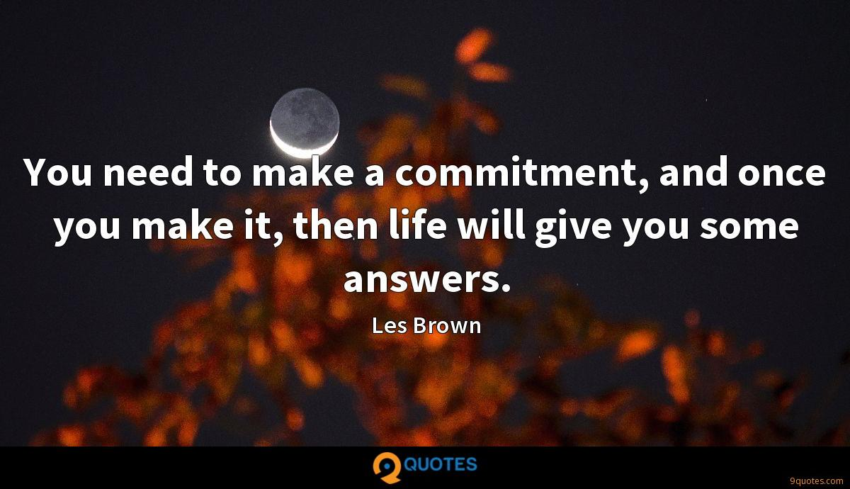 You need to make a commitment, and once you make it, then life will give you some answers.