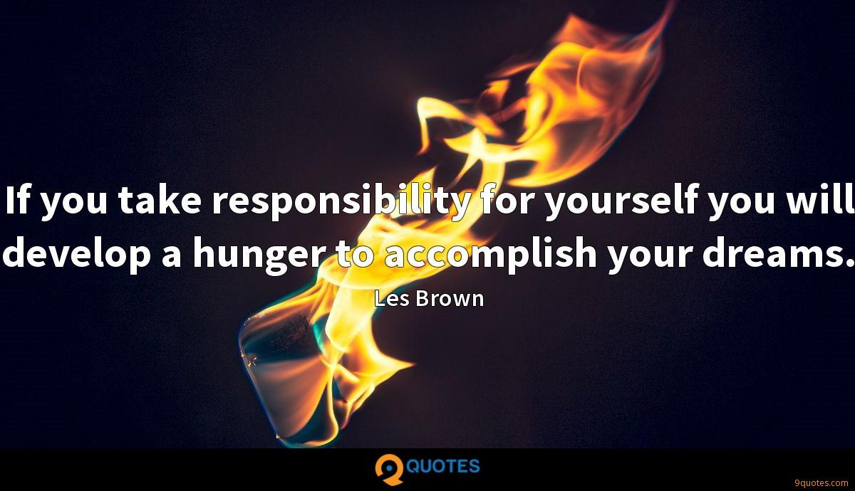 If you take responsibility for yourself you will develop a hunger to accomplish your dreams.