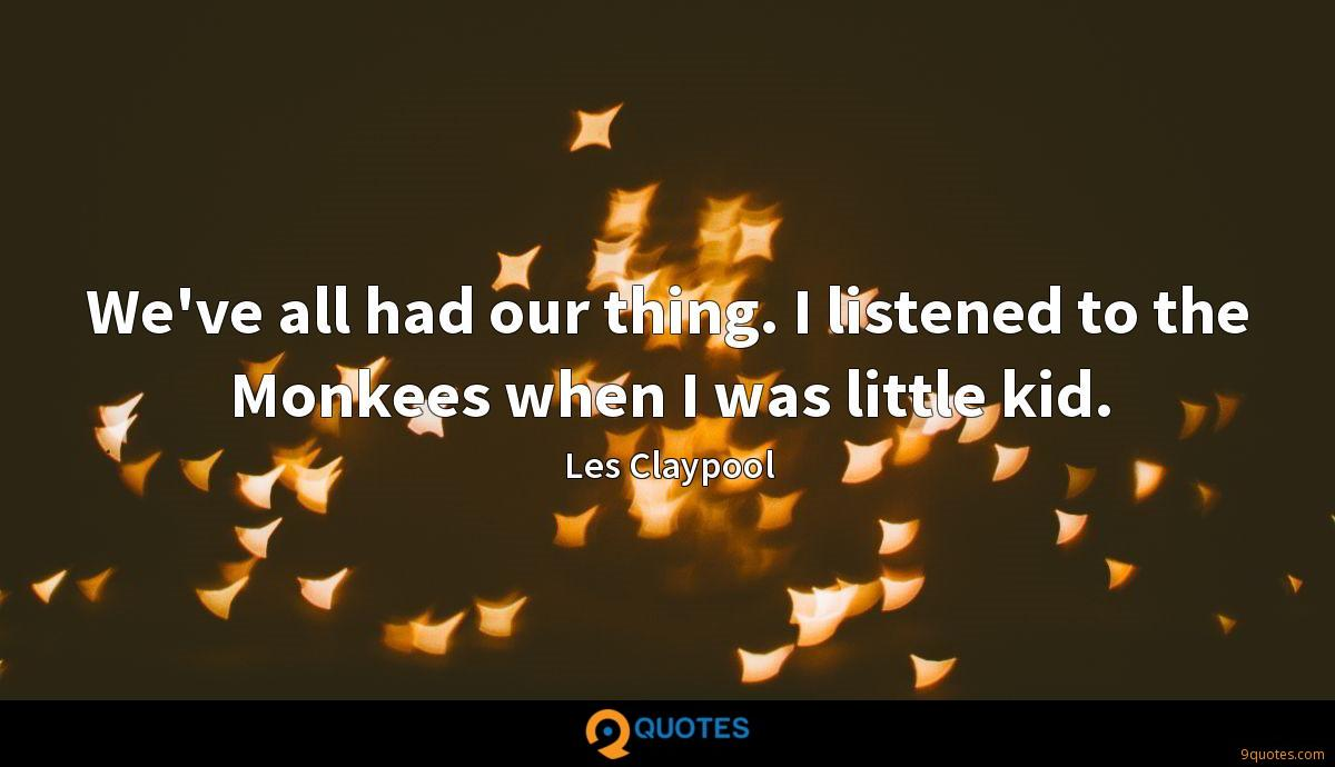 We've all had our thing. I listened to the Monkees when I was little kid.
