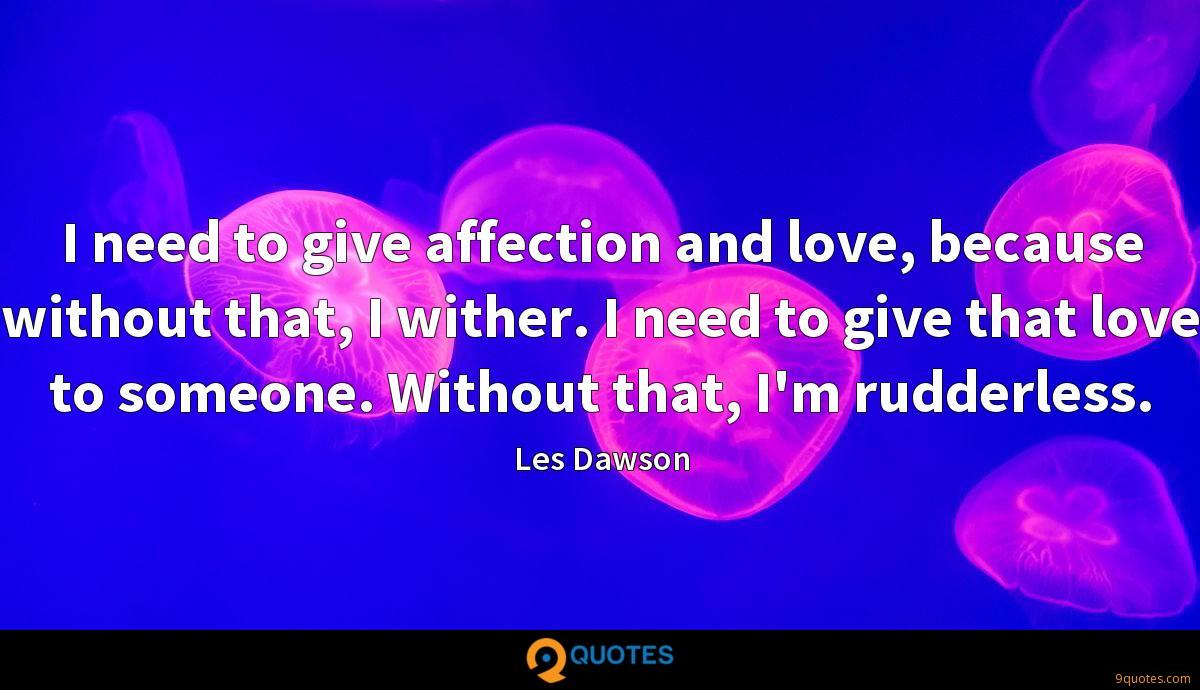 I need to give affection and love, because without that, I wither. I need to give that love to someone. Without that, I'm rudderless.