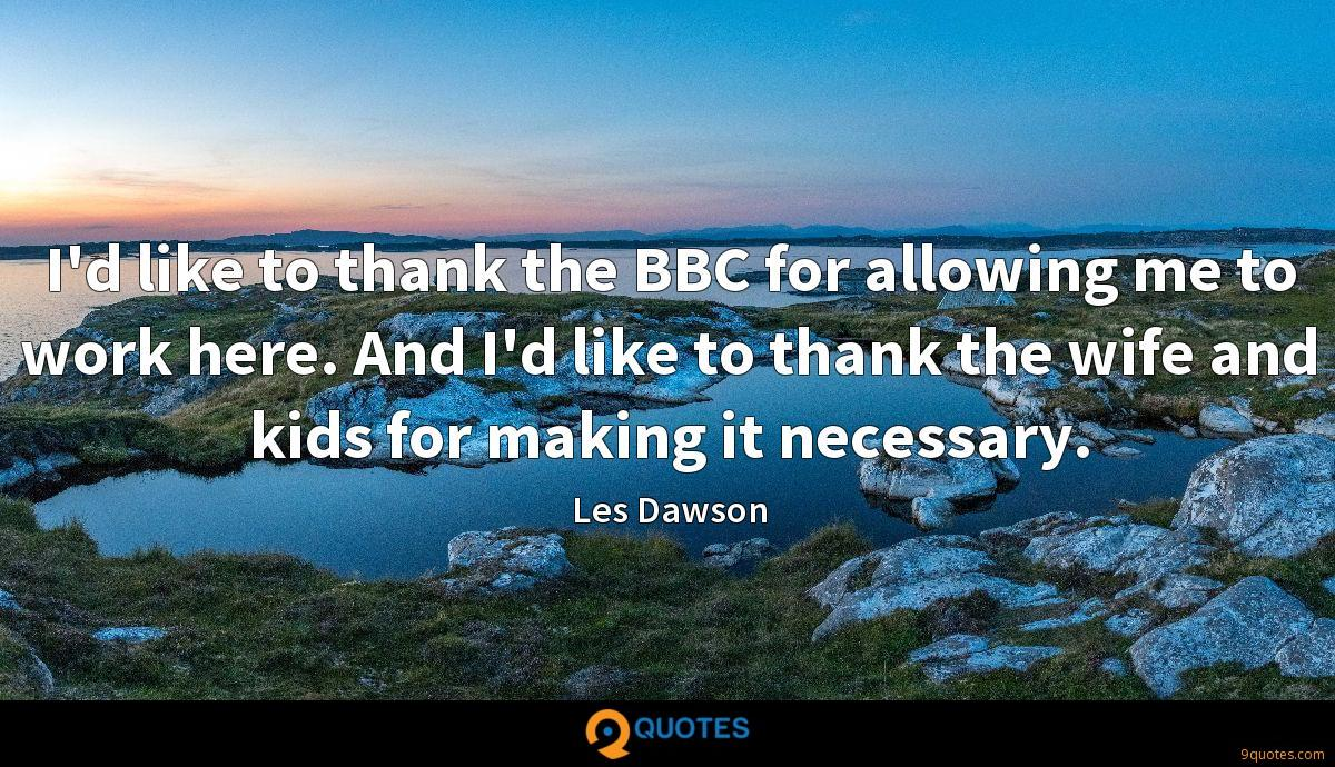 I'd like to thank the BBC for allowing me to work here. And I'd like to thank the wife and kids for making it necessary.