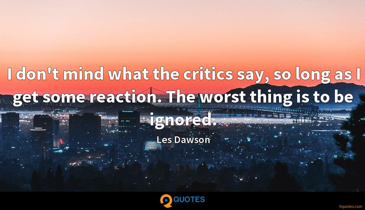 I don't mind what the critics say, so long as I get some reaction. The worst thing is to be ignored.