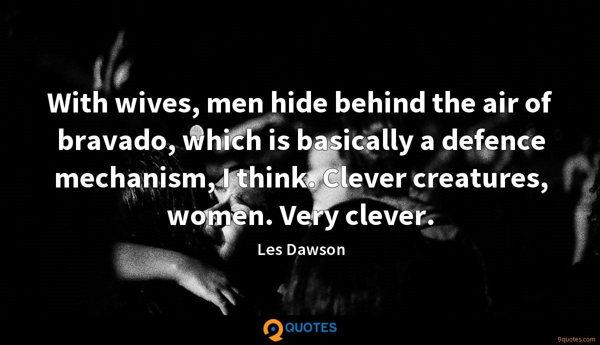 With wives, men hide behind the air of bravado, which is basically a defence mechanism, I think. Clever creatures, women. Very clever.